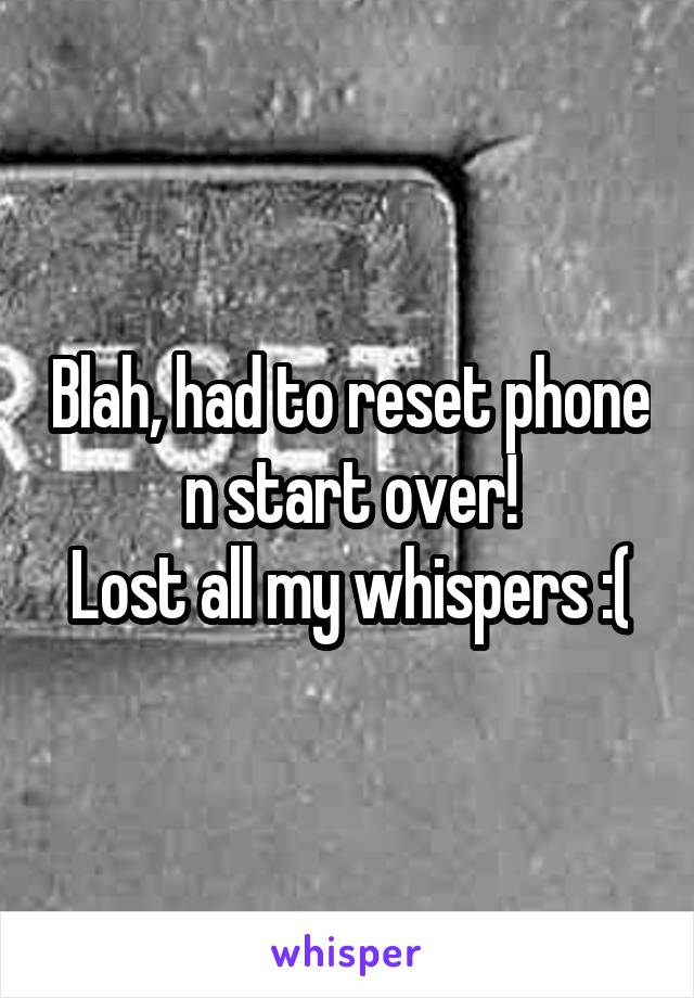 Blah, had to reset phone n start over! Lost all my whispers :(