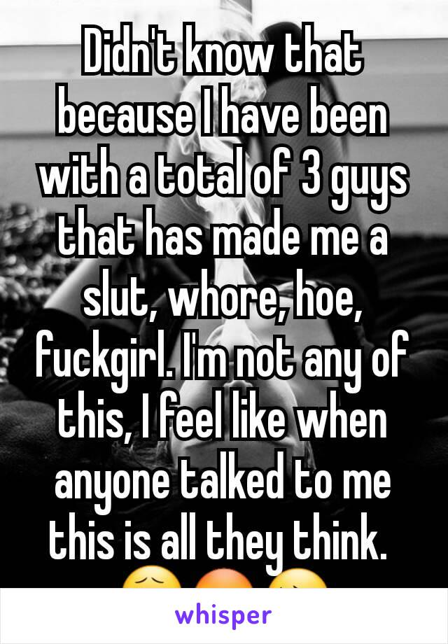 Didn't know that because I have been with a total of 3 guys that has made me a slut, whore, hoe, fuckgirl. I'm not any of this, I feel like when anyone talked to me this is all they think.  😧😳😔