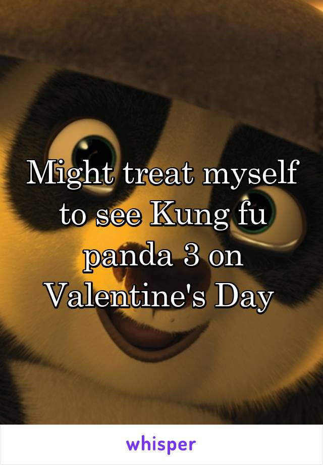 Might treat myself to see Kung fu panda 3 on Valentine's Day