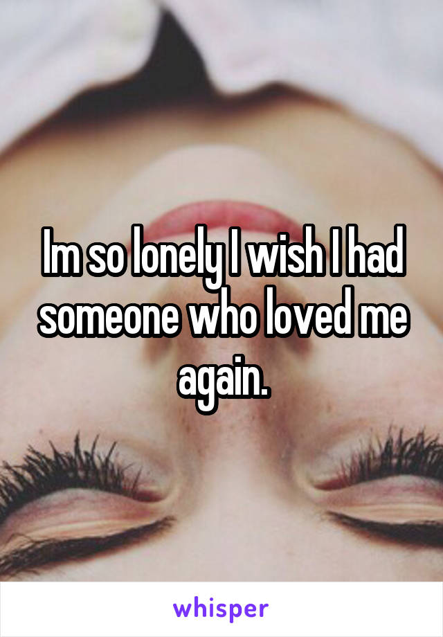 Im so lonely I wish I had someone who loved me again.