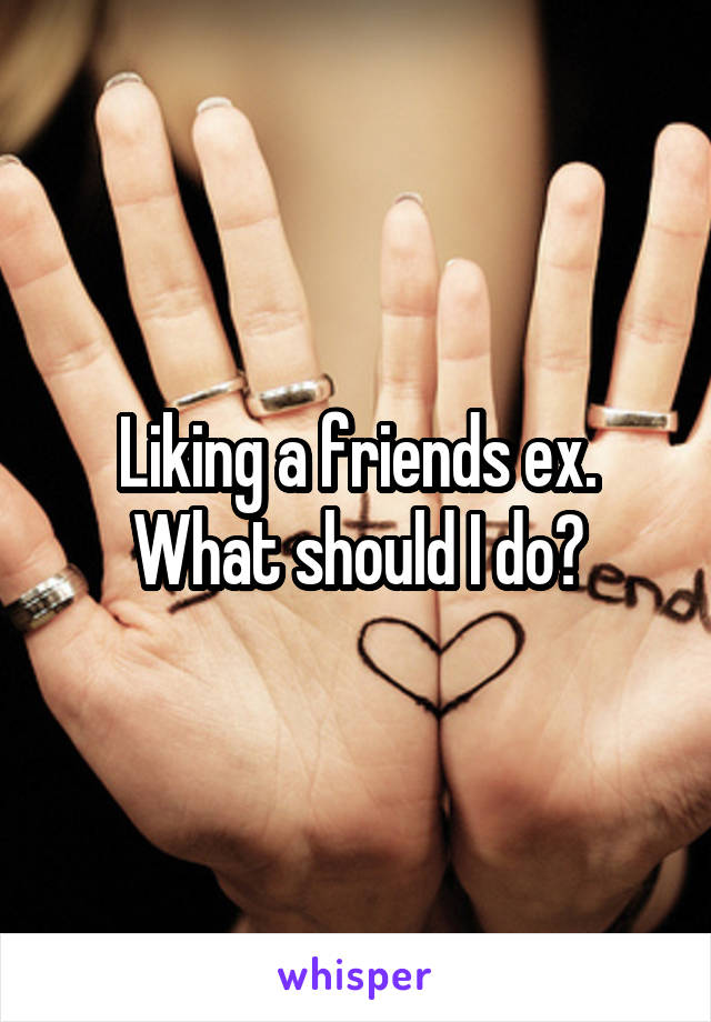 Liking a friends ex. What should I do?