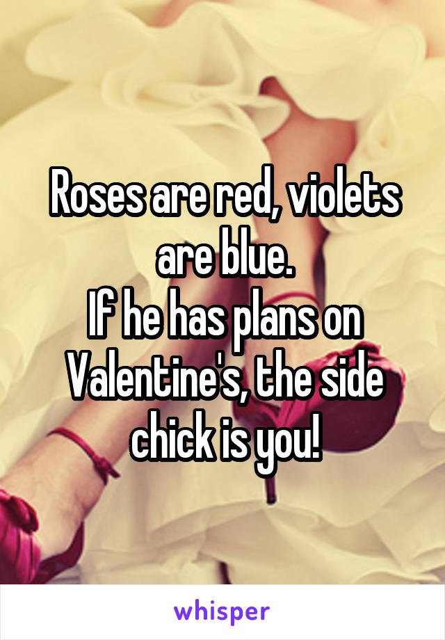 Roses are red, violets are blue. If he has plans on Valentine's, the side chick is you!