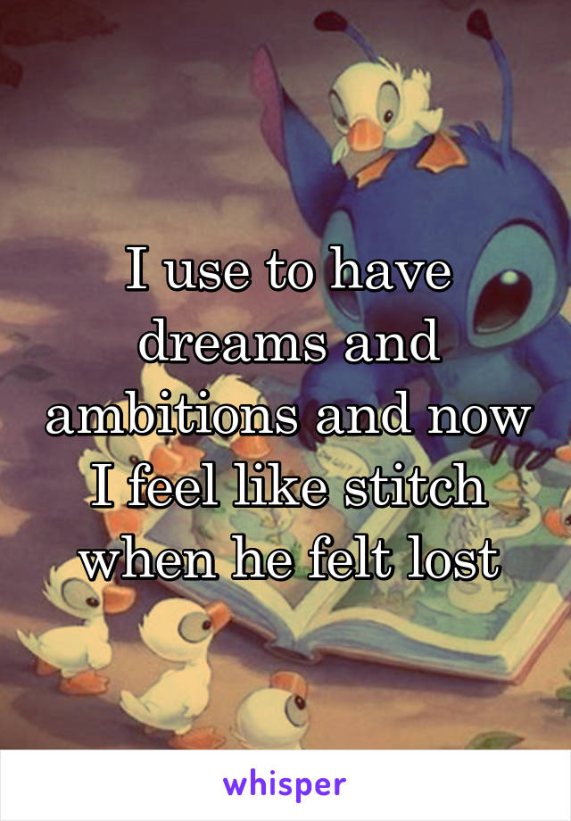 I use to have dreams and ambitions and now I feel like stitch when he felt lost