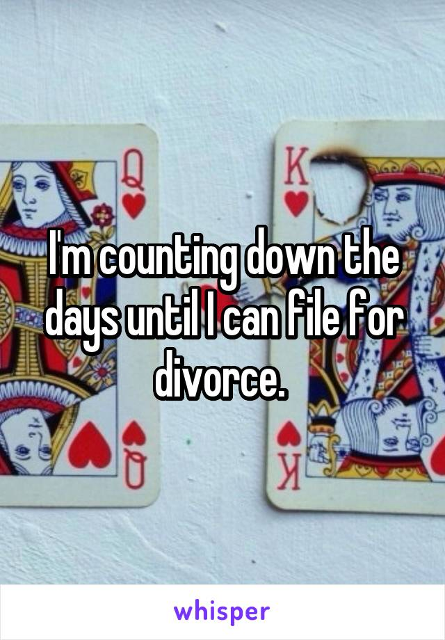I'm counting down the days until I can file for divorce.