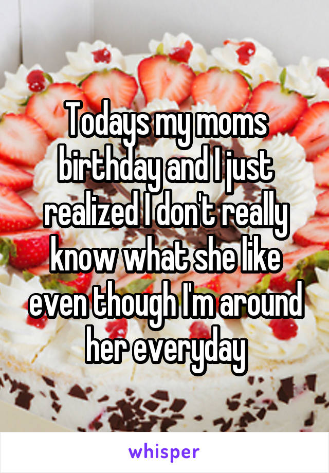 Todays my moms birthday and I just realized I don't really know what she like even though I'm around her everyday