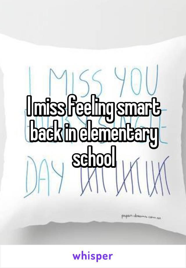 I miss feeling smart back in elementary school