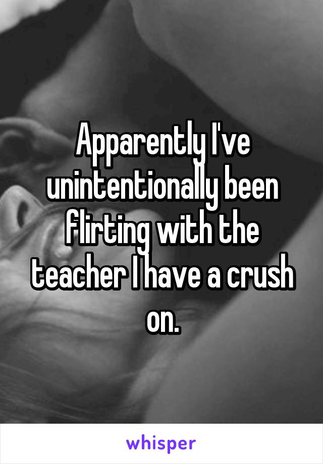 Apparently I've unintentionally been flirting with the teacher I have a crush on.