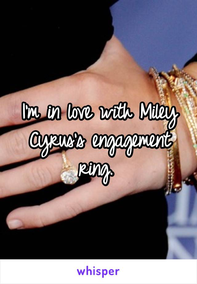 I'm in love with Miley Cyrus's engagement ring.