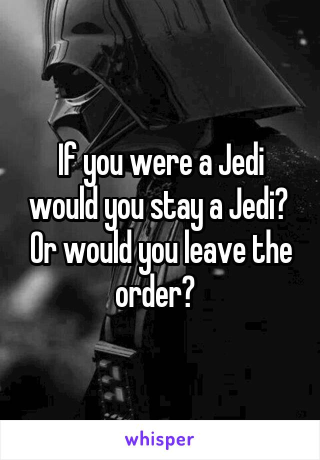 If you were a Jedi would you stay a Jedi?  Or would you leave the order?