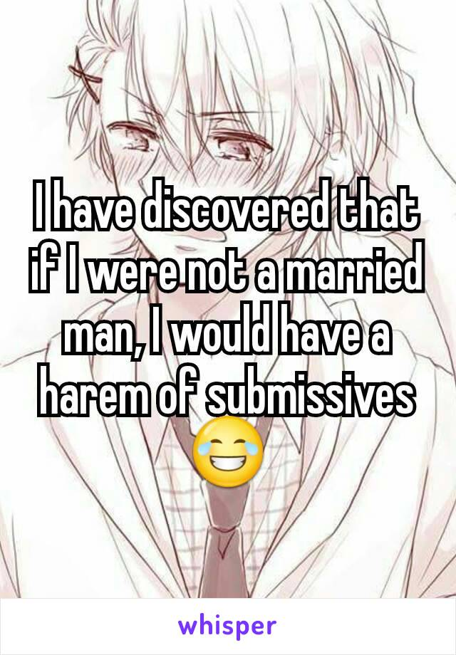I have discovered that if I were not a married man, I would have a harem of submissives 😂