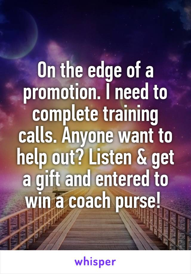 On the edge of a promotion. I need to complete training calls. Anyone want to help out? Listen & get a gift and entered to win a coach purse!