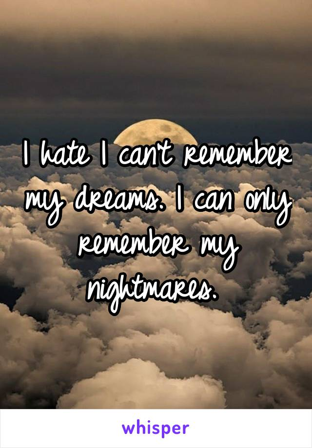 I hate I can't remember my dreams. I can only remember my nightmares.