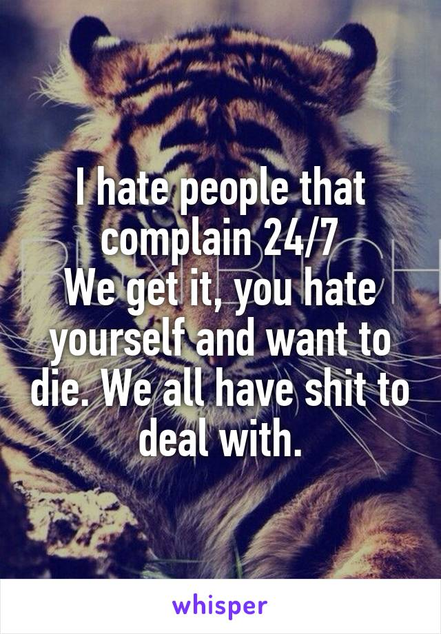 I hate people that complain 24/7 We get it, you hate yourself and want to die. We all have shit to deal with.