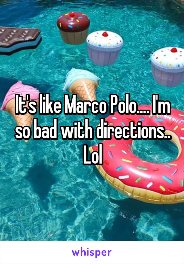 It's like Marco Polo.... I'm so bad with directions.. Lol