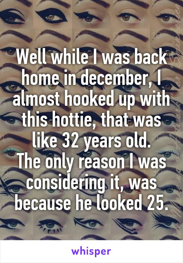 Well while I was back home in december, I almost hooked up with this hottie, that was like 32 years old. The only reason I was considering it, was because he looked 25.