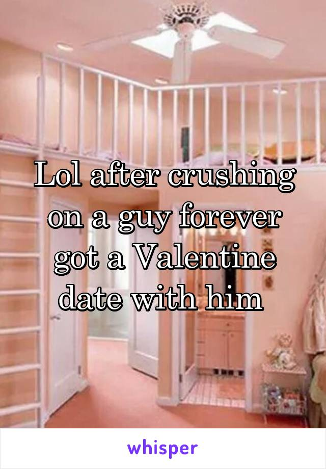 Lol after crushing on a guy forever got a Valentine date with him