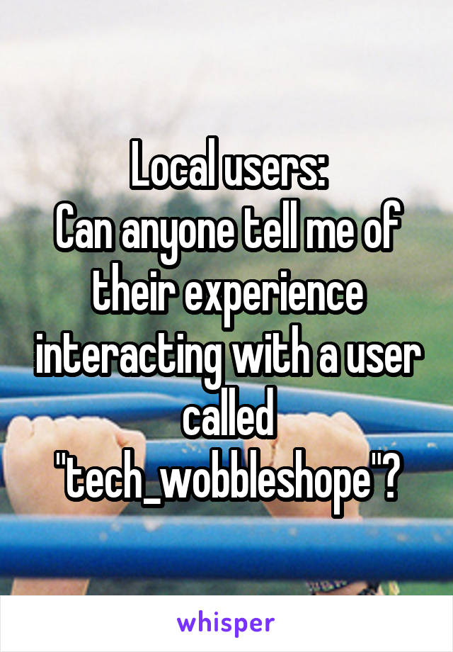 "Local users: Can anyone tell me of their experience interacting with a user called ""tech_wobbleshope""?"