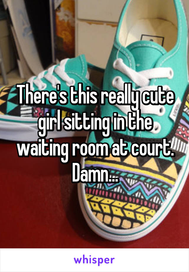 There's this really cute girl sitting in the waiting room at court. Damn...