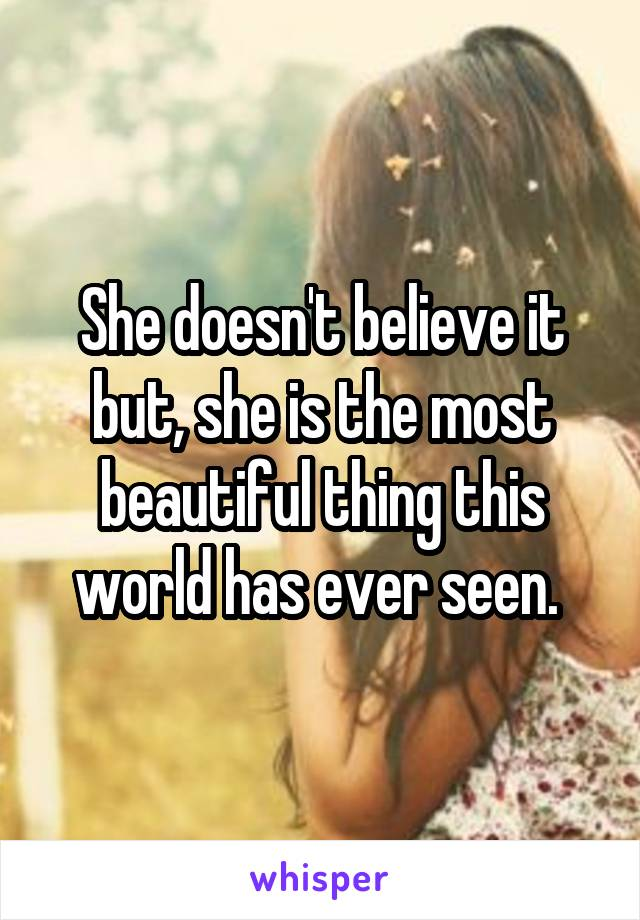 She doesn't believe it but, she is the most beautiful thing this world has ever seen.