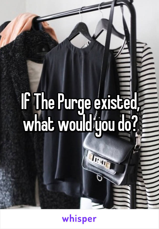 If The Purge existed, what would you do?