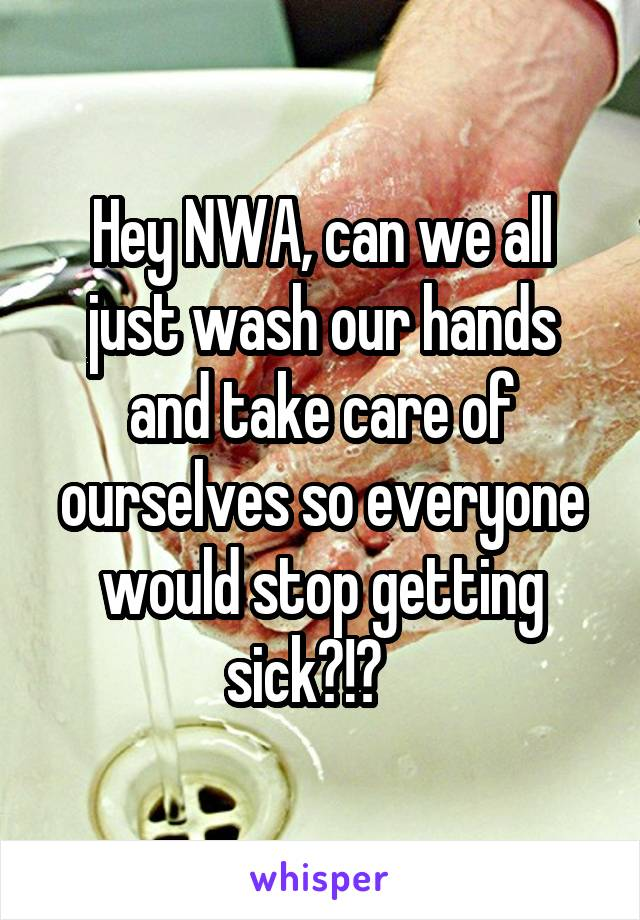 Hey NWA, can we all just wash our hands and take care of ourselves so everyone would stop getting sick?!?