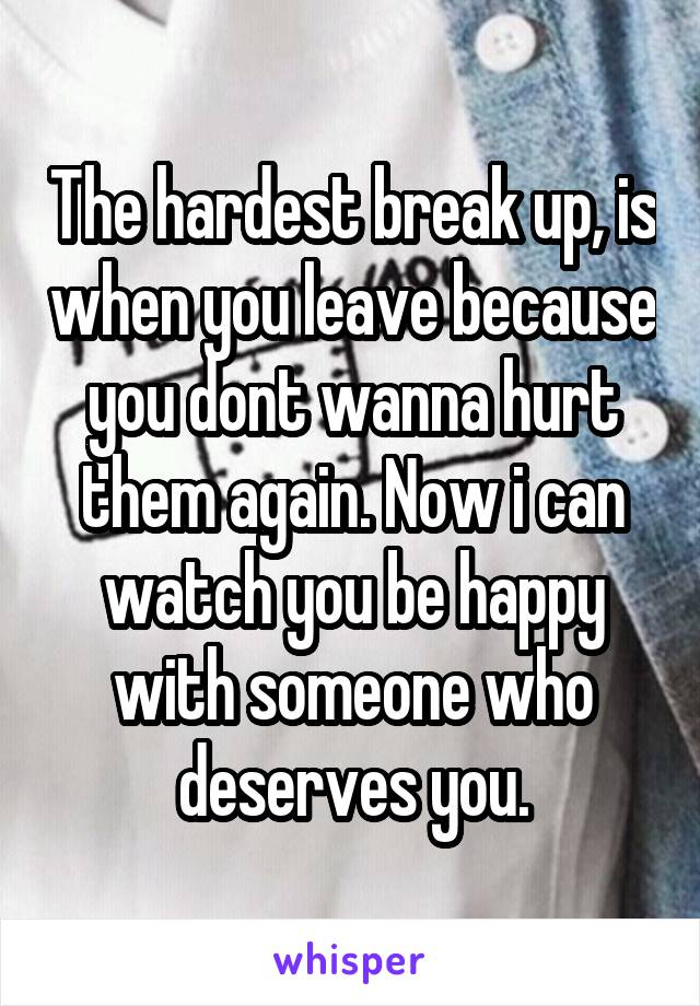 The hardest break up, is when you leave because you dont wanna hurt them again. Now i can watch you be happy with someone who deserves you.
