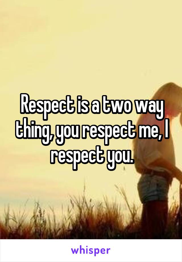 Respect is a two way thing, you respect me, I respect you.