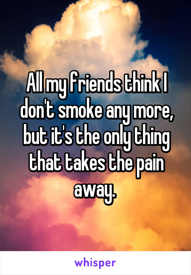 All my friends think I don't smoke any more, but it's the only thing that takes the pain away.