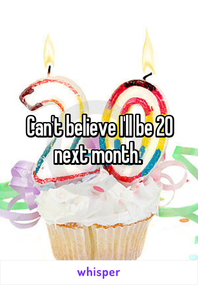 Can't believe I'll be 20 next month.