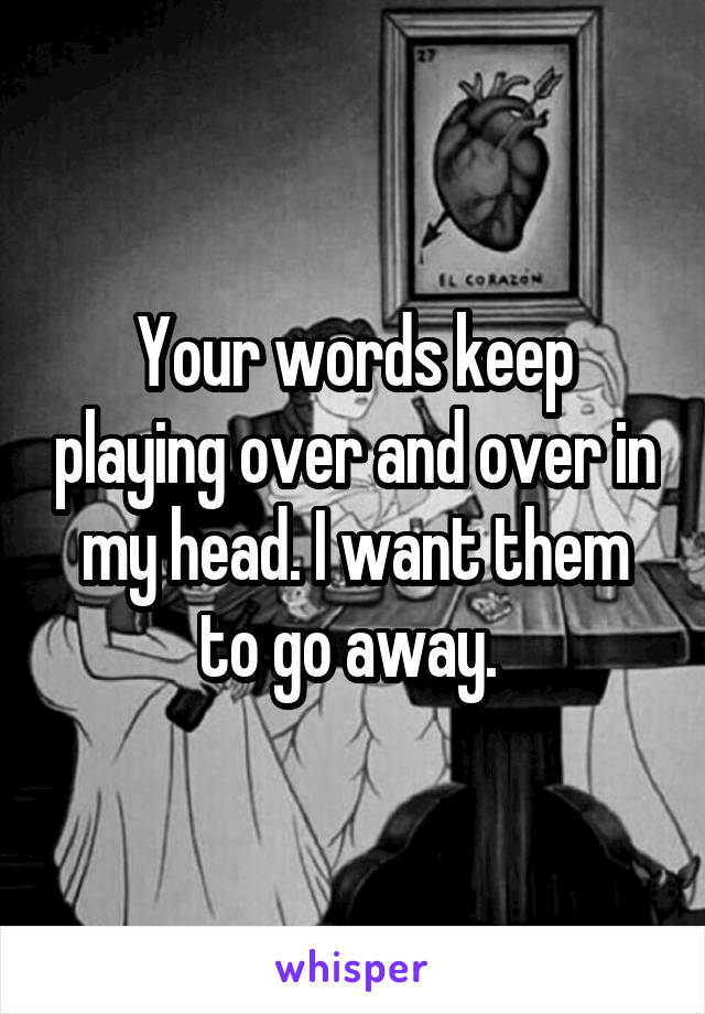Your words keep playing over and over in my head. I want them to go away.