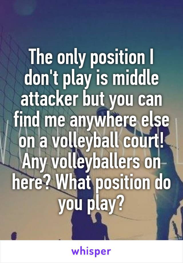 The only position I don't play is middle attacker but you can find me anywhere else on a volleyball court! Any volleyballers on here? What position do you play?