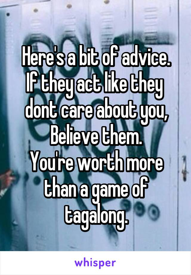 Here's a bit of advice. If they act like they  dont care about you, Believe them. You're worth more than a game of tagalong.