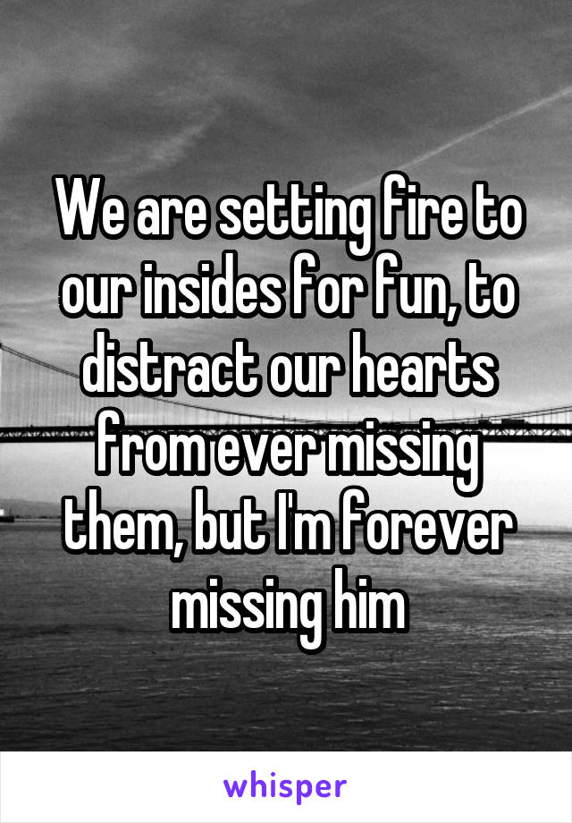 We are setting fire to our insides for fun, to distract our hearts from ever missing them, but I'm forever missing him