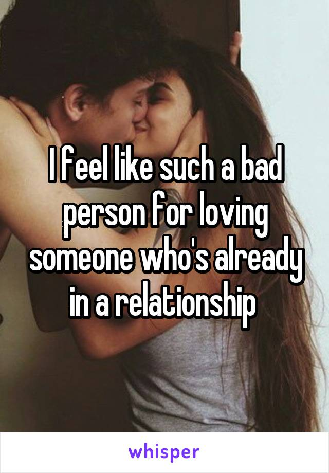 I feel like such a bad person for loving someone who's already in a relationship