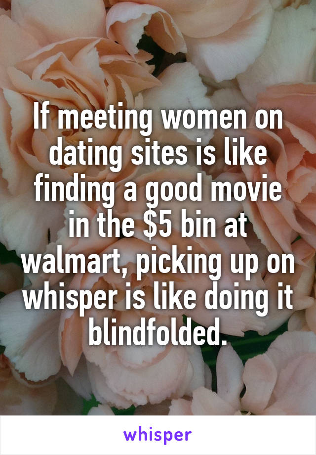 If meeting women on dating sites is like finding a good movie in the $5 bin at walmart, picking up on whisper is like doing it blindfolded.