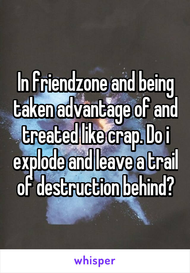 In friendzone and being taken advantage of and treated like crap. Do i explode and leave a trail of destruction behind?