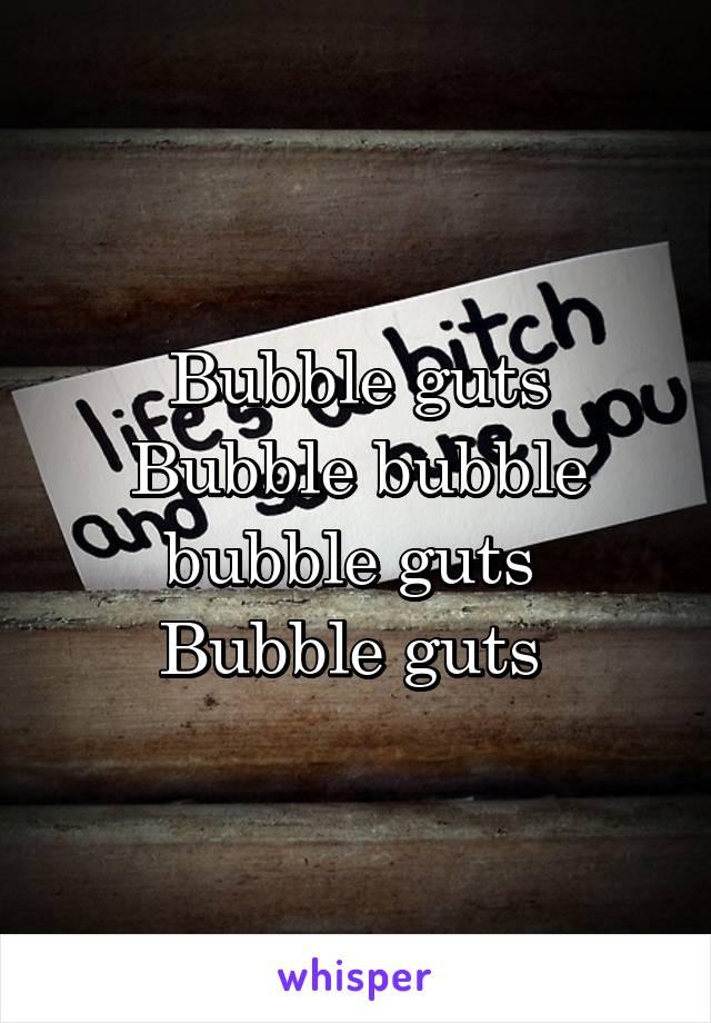 Bubble guts Bubble bubble bubble guts  Bubble guts