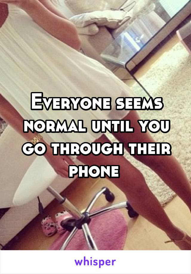 Everyone seems normal until you go through their phone