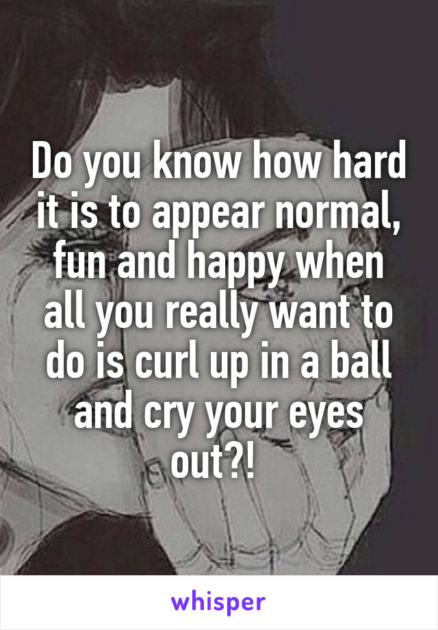 Do you know how hard it is to appear normal, fun and happy when all you really want to do is curl up in a ball and cry your eyes out?!