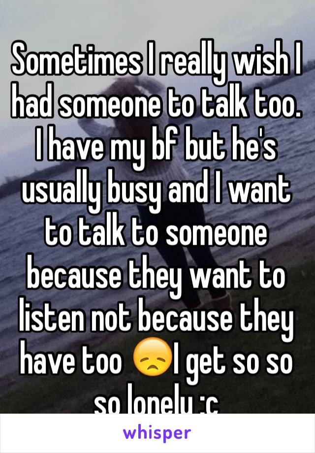 Sometimes I really wish I had someone to talk too.  I have my bf but he's usually busy and I want to talk to someone because they want to listen not because they have too 😞I get so so so lonely :c