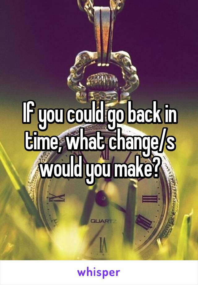 If you could go back in time, what change/s would you make?