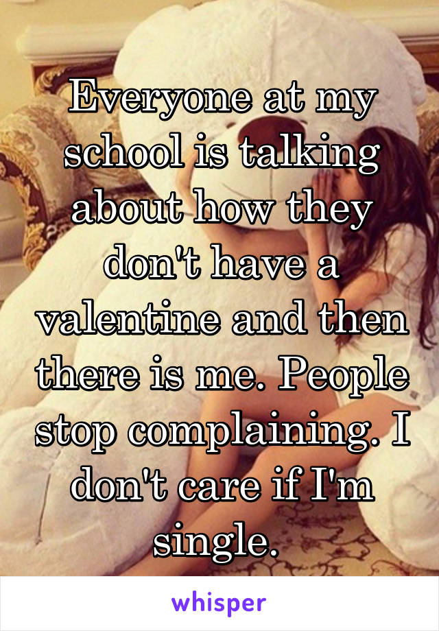 Everyone at my school is talking about how they don't have a valentine and then there is me. People stop complaining. I don't care if I'm single.
