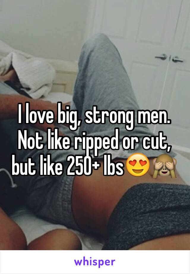 I love big, strong men. Not like ripped or cut, but like 250+ lbs😍🙈