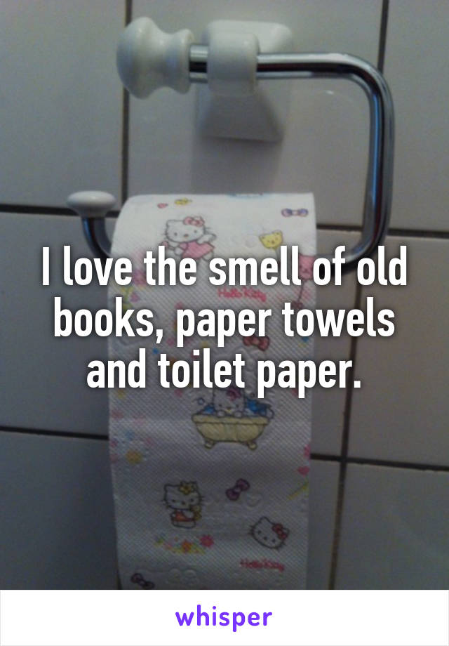 I love the smell of old books, paper towels and toilet paper.