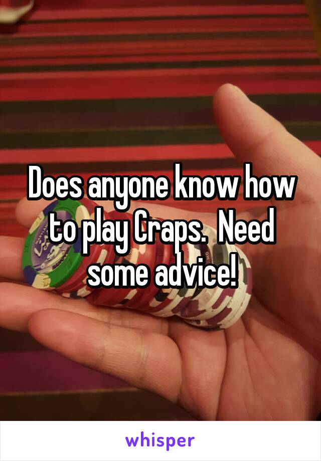 Does anyone know how to play Craps.  Need some advice!