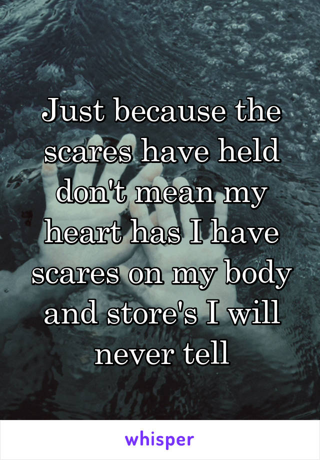 Just because the scares have held don't mean my heart has I have scares on my body and store's I will never tell