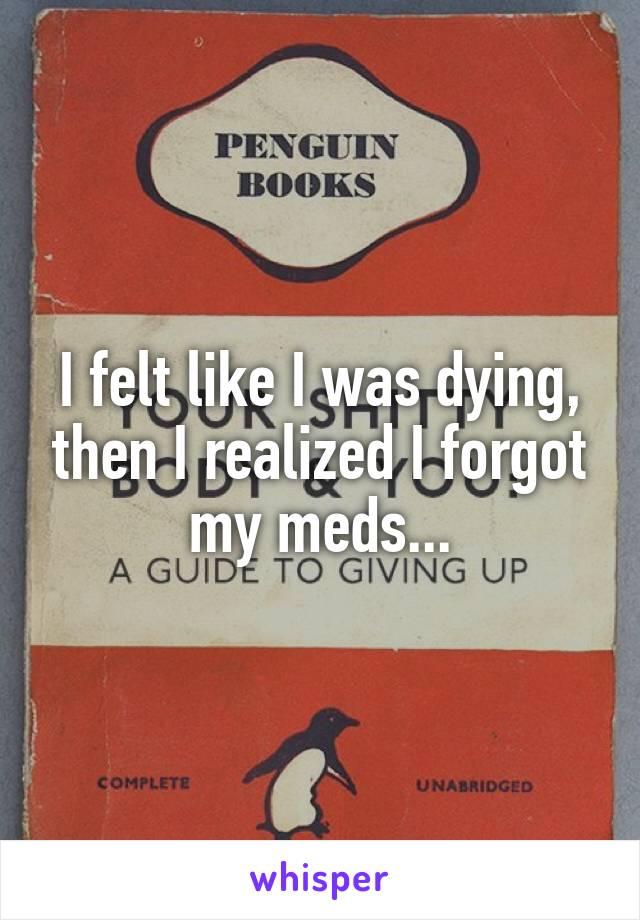 I felt like I was dying, then I realized I forgot my meds...