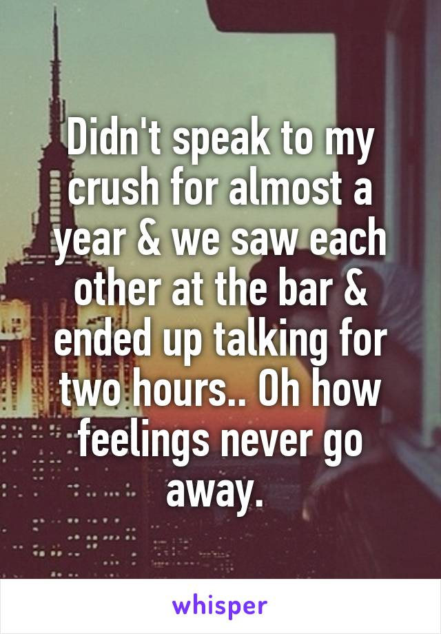 Didn't speak to my crush for almost a year & we saw each other at the bar & ended up talking for two hours.. Oh how feelings never go away.