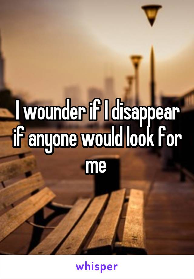 I wounder if I disappear if anyone would look for me