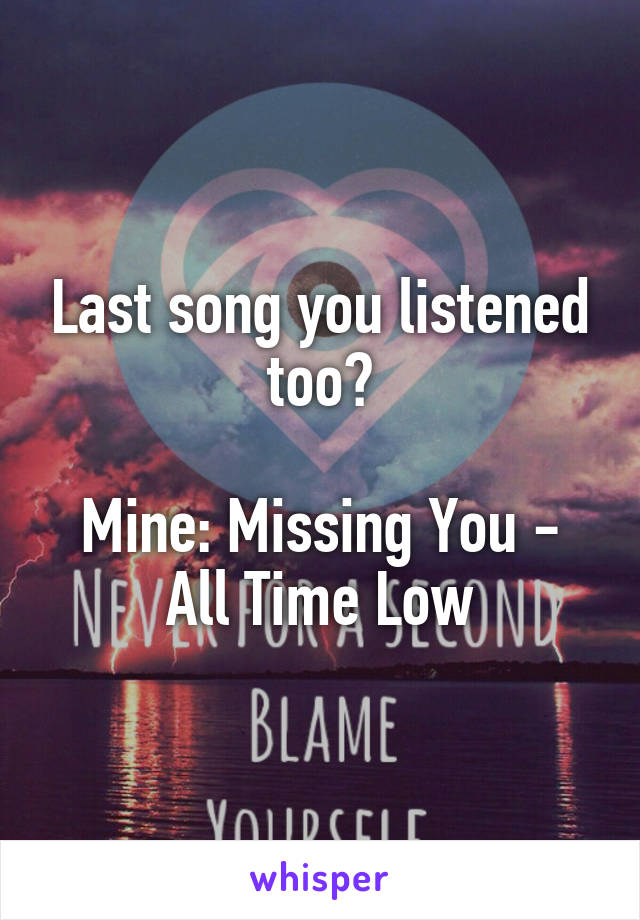 Last song you listened too?  Mine: Missing You - All Time Low